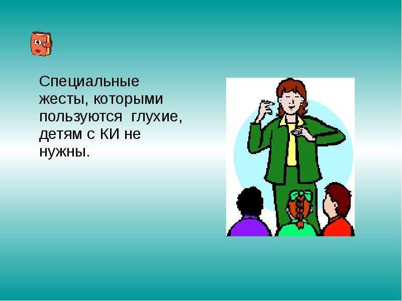 Специальные жесты, которыми пользуются глухие, детям с КИ не нужны. Специальные жесты, которыми поль