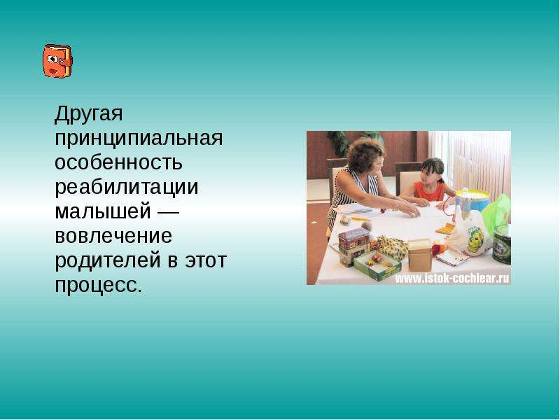 Другая принципиальная особенность реабилитации малышей — вовлечение родителей в этот процесс. Другая