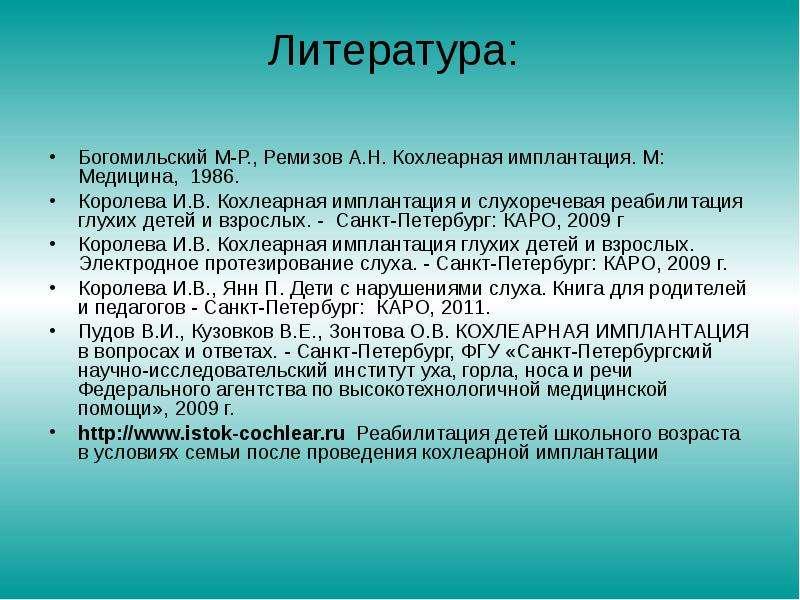 Литература: Богомильский М-Р. , Ремизов А. Н. Кохлеарная имплантация. М: Медицина, 1986. Королева И.
