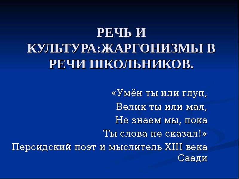 РЕЧЬ И КУЛЬТУРА:ЖАРГОНИЗМЫ В РЕЧИ ШКОЛЬНИКОВ. «Умён ты или глуп, Велик ты или мал, Не знаем мы, пока Ты слова не сказал!» Персидски