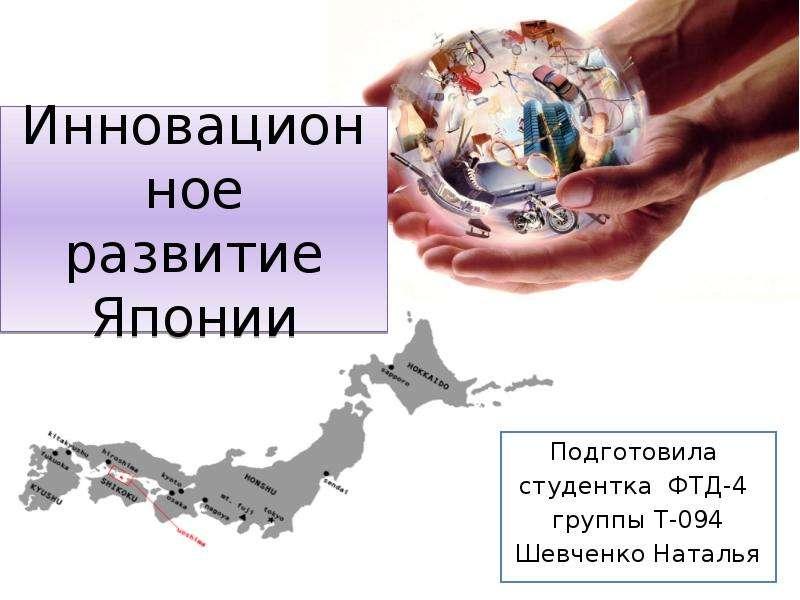 Инновационное развитие Японии Подготовила студентка ФТД-4 группы Т-094 Шевченко Наталья