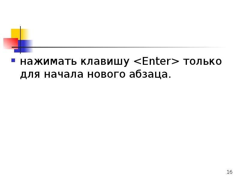 нажимать клавишу <Enter> только для начала нового абзаца.