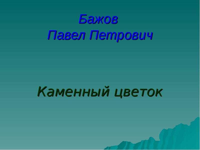 Презентация Бажов Павел Петрович Каменный цветок