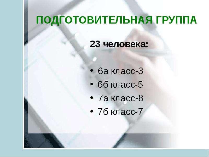 ПОДГОТОВИТЕЛЬНАЯ ГРУППА 23 человека: 6а класс-3 6б класс-5 7а класс-8 7б класс-7