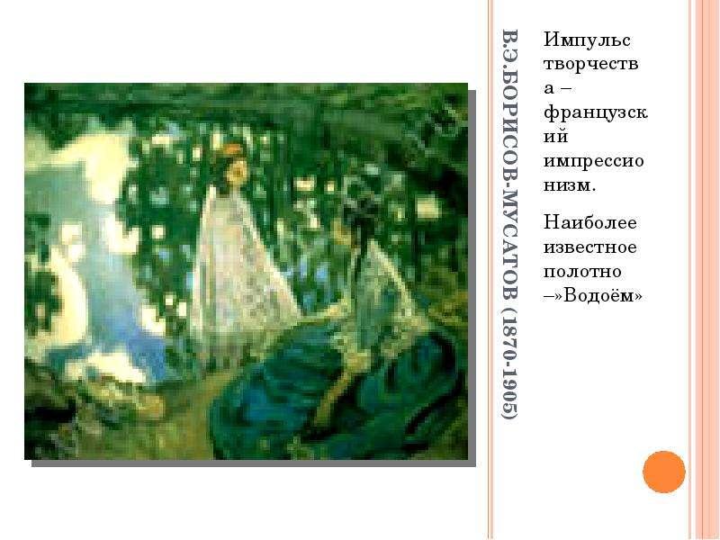 В. Э. БОРИСОВ-МУСАТОВ (1870-1905) Импульс творчества – французский импрессионизм. Наиболее известное