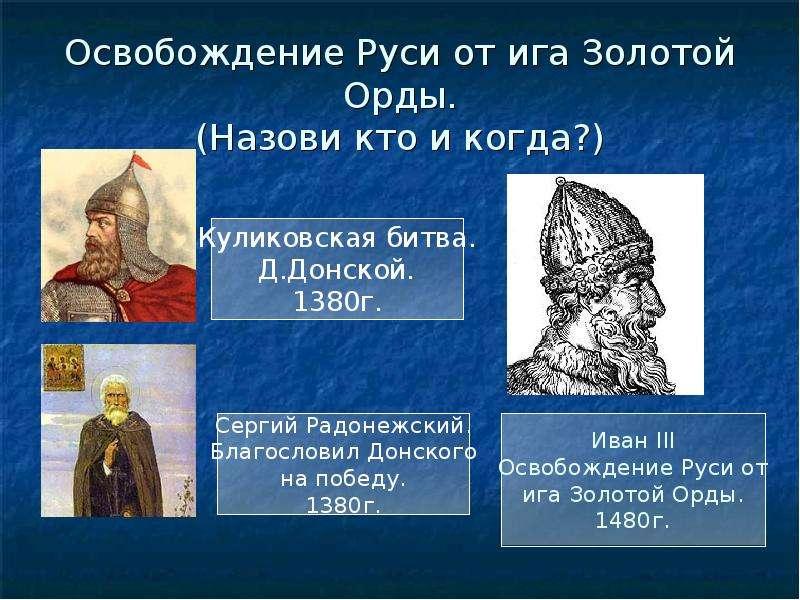 Освобождение Руси от ига Золотой Орды. (Назови кто и когда?)