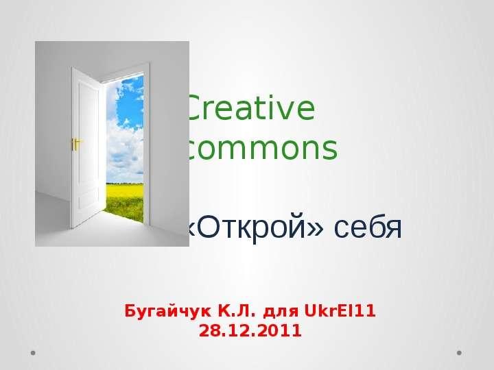 Creative commons «Открой» себя Бугайчук К. Л. для UkrEl11 28. 12. 2011