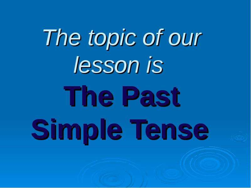 По английскому языку The topic of our lesson is The Past Simple Tense