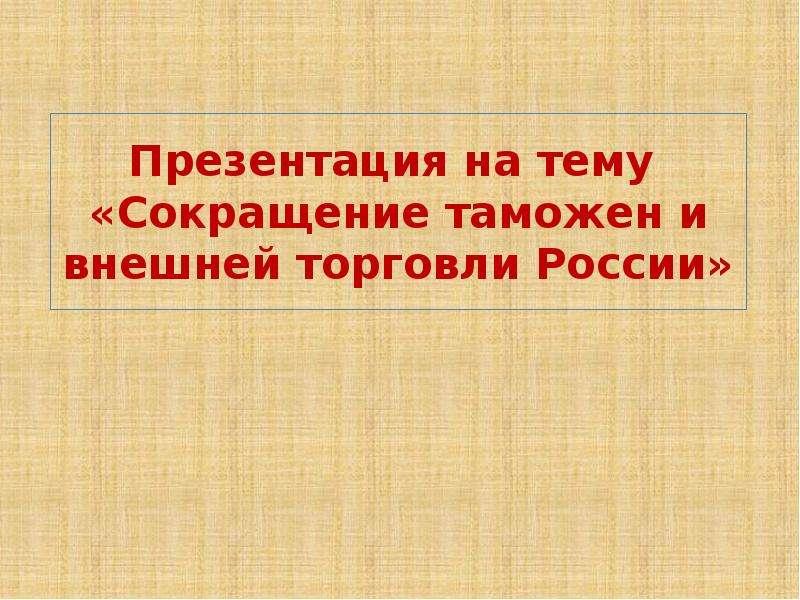 Презентация Сокращение таможен и внешней торговли России