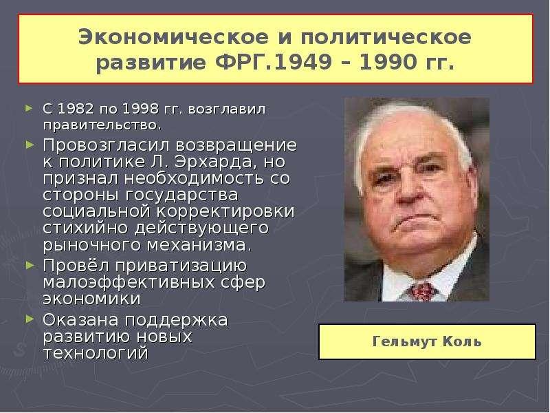 Экономическое и политическое развитие ФРГ. 1949 – 1990 гг. С 1982 по 1998 гг. возглавил правительств