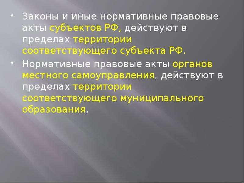 Законы и иные нормативные правовые акты субъектов РФ, действуют в пределах территории соответствующе
