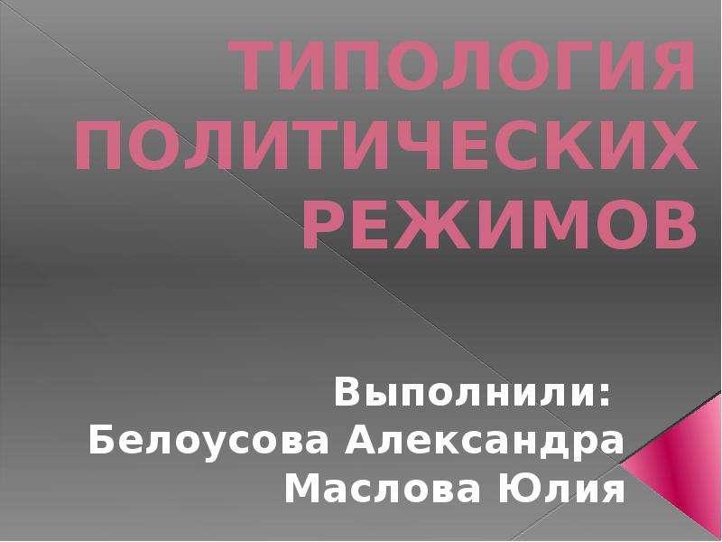 Презентация ТИПОЛОГИЯ ПОЛИТИЧЕСКИХ РЕЖИМОВ Выполнили: Белоусова Александра Маслова Юлия
