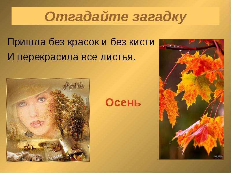Отгадайте загадку Пришла без красок и без кисти И перекрасила все листья.