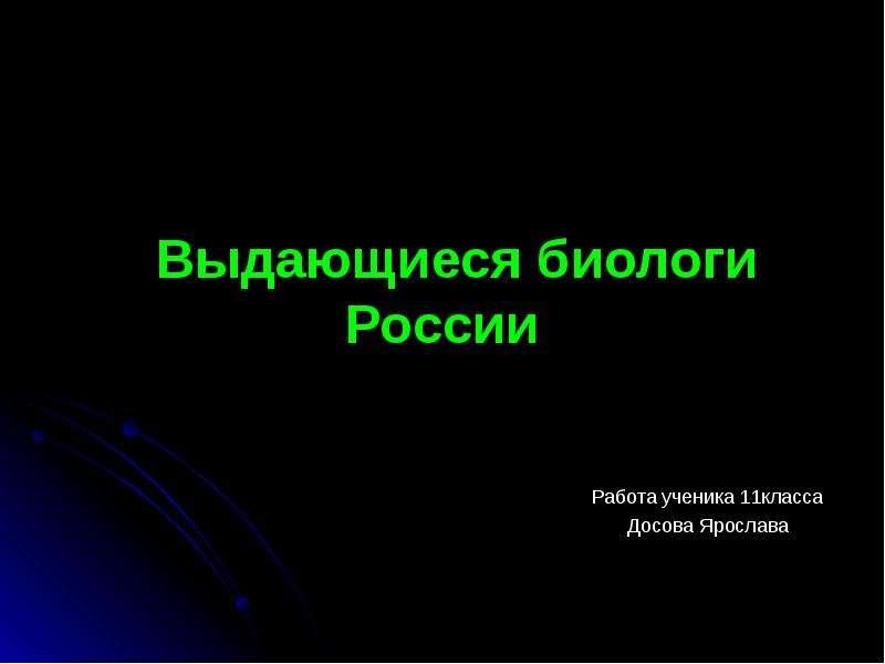 Выдающиеся биологи России Работа ученика 11класса Досова Ярослава