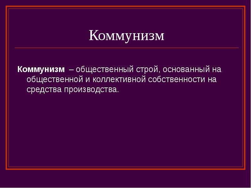 Коммунизм Коммунизм – общественный строй, основанный на общественной и коллективной собственности на