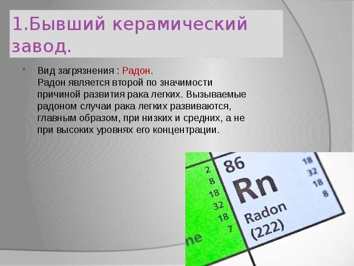 1. Бывший керамический завод. Вид загрязнения : Радон. Радон является второй по значимости причиной