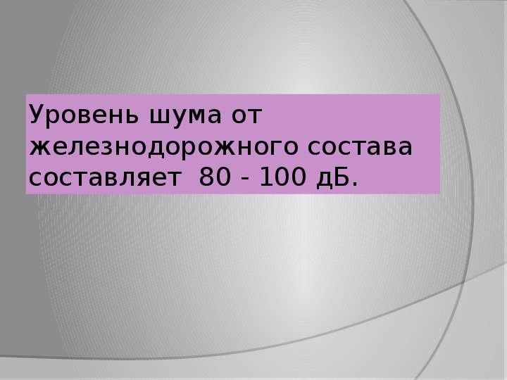 Уровень шума от железнодорожного состава составляет 80 - 100 дБ.