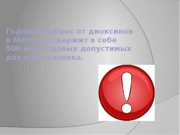 Годовой выброс от диоксинов в Москве содержит в себе 500 млн годовых допустимых доз для человека.