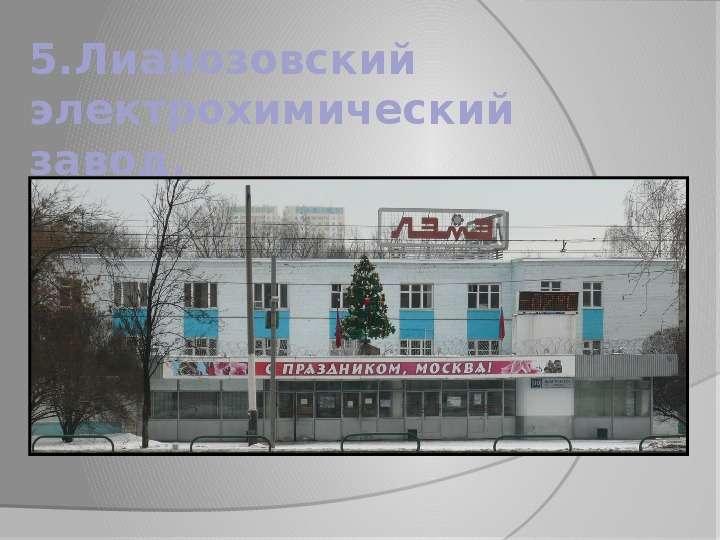 5. Лианозовский электрохимический завод.