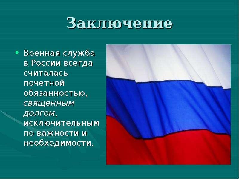 Заключение Военная служба в России всегда считалась почетной обязанностью, священным долгом, исключи