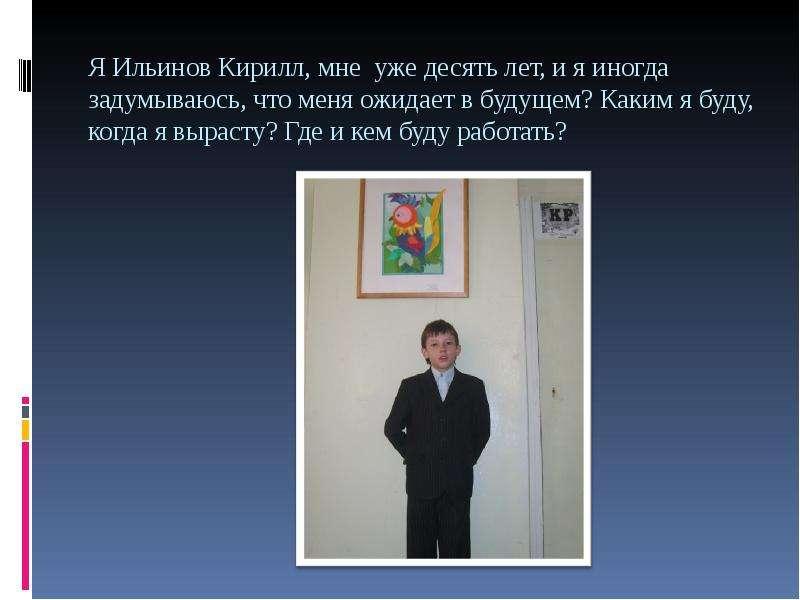 Я Ильинов Кирилл, мне уже десять лет, и я иногда задумываюсь, что меня ожидает в будущем? Каким я бу