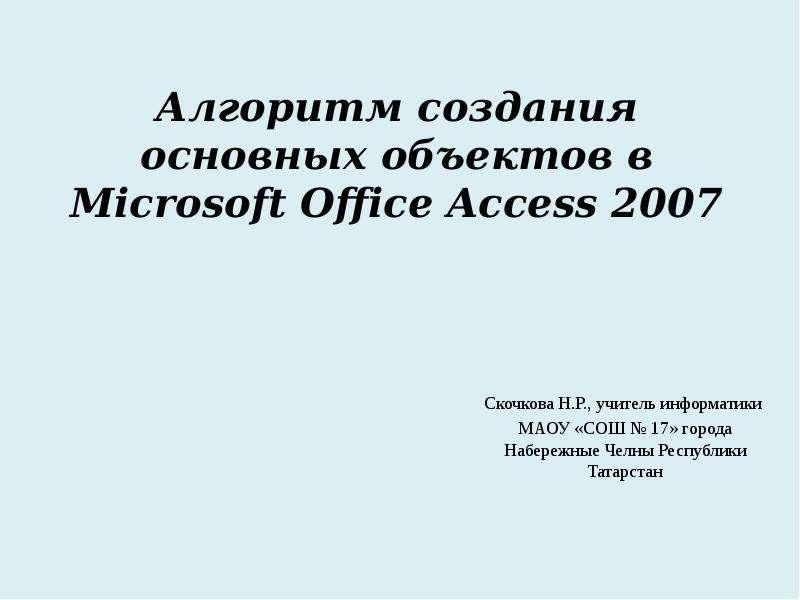 Алгоритм создания основных объектов в Microsoft Office Access 2007 Скочкова Н. Р. , учитель информатики МАОУ «СОШ  17» города Набережные Челны Р