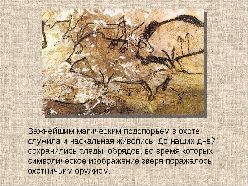 Важнейшим магическим подспорьем в охоте служила и наскальная живопись. До наших дней сохранились сле
