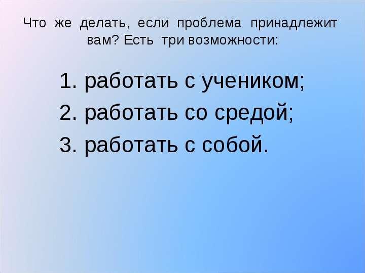 1. работать с учеником; 1. работать с учеником; 2. работать со средой; 3. работать с собой.