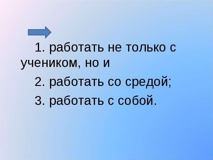 1. работать не только с учеником, но и 1. работать не только с учеником, но и 2. работать со средой;