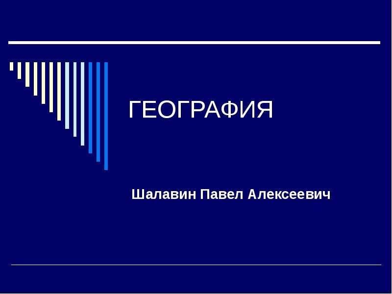 Презентация ГЕОГРАФИЯ Шалавин Павел Алексеевич