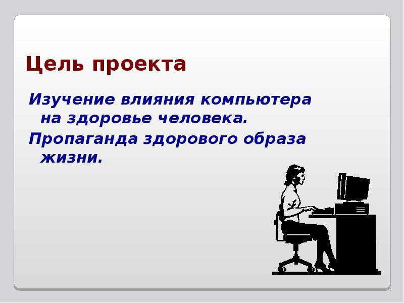Цель проекта Изучение влияния компьютера на здоровье человека. Пропаганда здорового образа жизни.