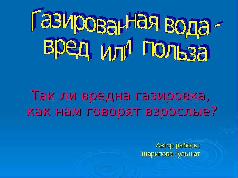 Презентация Автор работы: Шарипова Гульшат Так ли вредна газировка, как нам говорят взрослые?