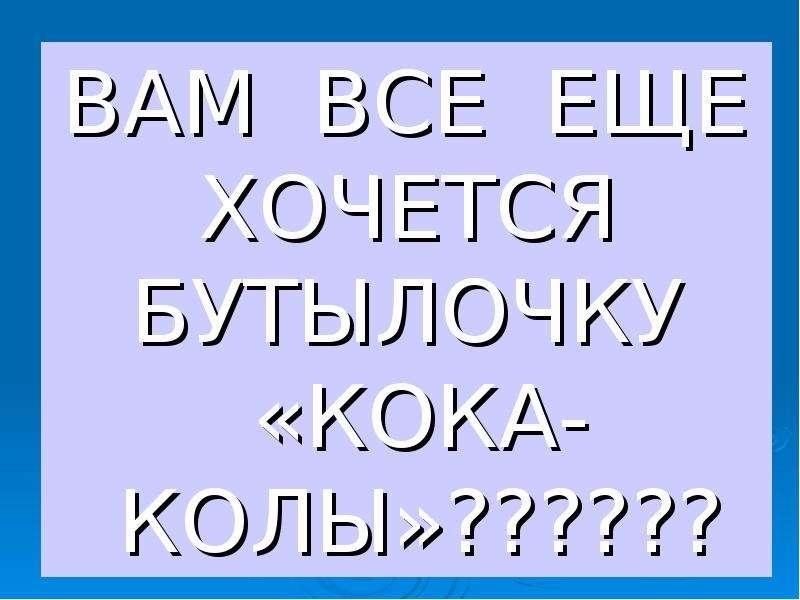 ВАМ ВСЕ ЕЩЕ ХОЧЕТСЯ БУТЫЛОЧКУ «КОКА-КОЛЫ»?????? ВАМ ВСЕ ЕЩЕ ХОЧЕТСЯ БУТЫЛОЧКУ «КОКА-КОЛЫ»??????