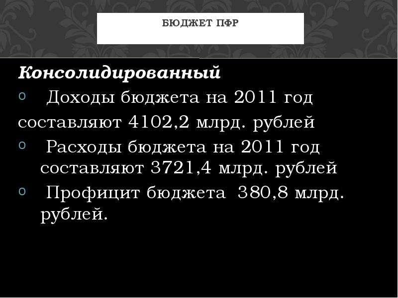 Бюджет ПФР Консолидированный Доходы бюджета на 2011 год составляют 4102,2 млрд. рублей Расходы бюдже