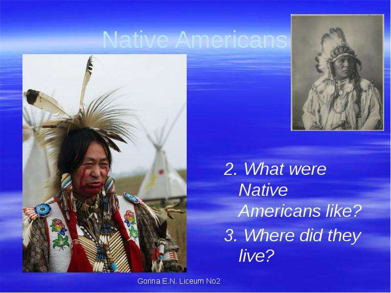 Native Americans 2. What were Native Americans like? 3. Where did they live?