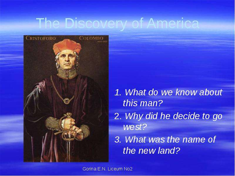 The Discovery of America 1. What do we know about this man? 2. Why did he decide to go west? 3. What