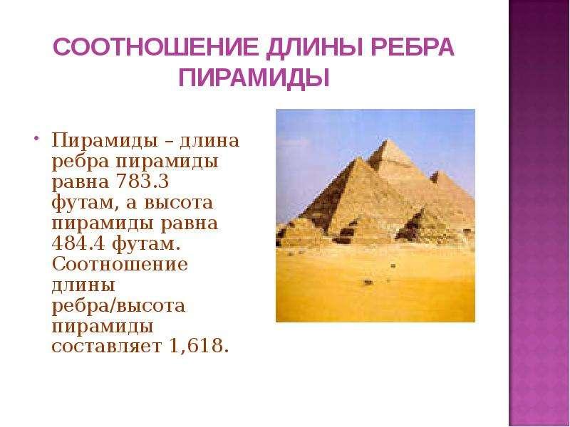 СООТНОШЕНИЕ ДЛИНЫ РЕБРА ПИРАМИДЫ Пирамиды – длина ребра пирамиды равна 783. 3 футам, а высота пирами