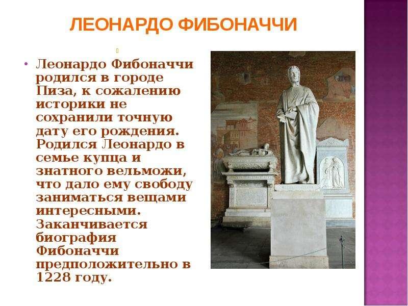 Леонардо Фибоначчи родился в городе Пиза, к сожалению историки не сохранили точную дату его рождения