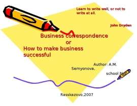 Business correspondence                          or How to make business successful                                                                            Author: A.M. Semyonova,                                                         s