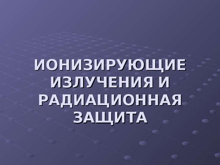 Презентация ИОНИЗИРУЮЩИЕ ИЗЛУЧЕНИЯ И РАДИАЦИОННАЯ ЗАЩИТА
