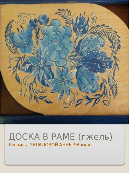 ДОСКА В РАМЕ (гжель) Роспись- ЗАПАЛОВОЙ АННЫ 9А класс
