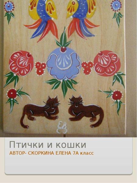Птички и кошки АВТОР- СКОРКИНА ЕЛЕНА 7А класс