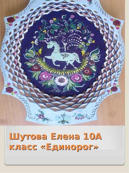 Шутова Елена 10А класс «Единорог»