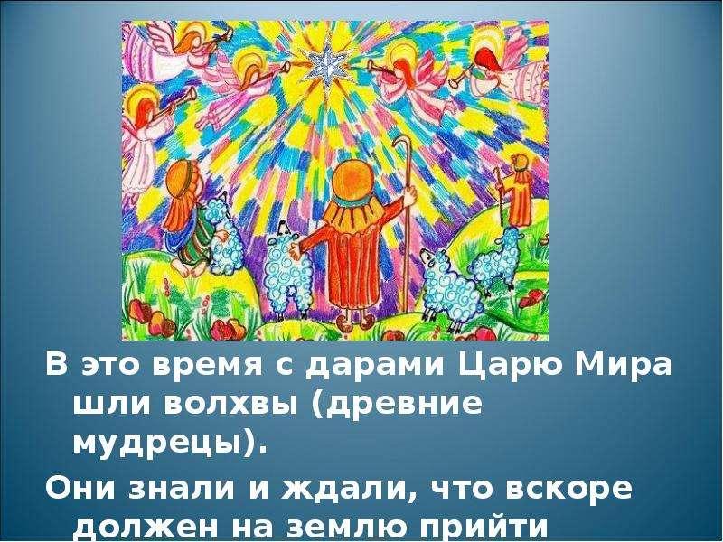 В это время с дарами Царю Мира шли волхвы (древние мудрецы). В это время с дарами Царю Мира шли волх