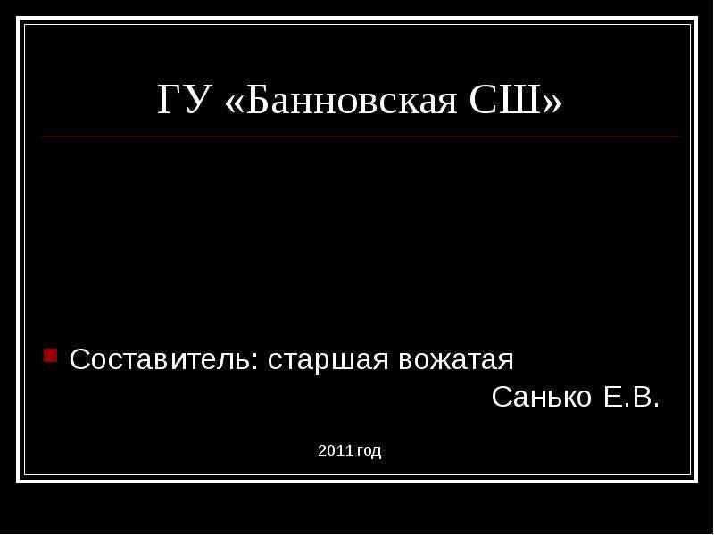 ГУ «Банновская СШ» Составитель: старшая вожатая Санько Е. В. 2011 год