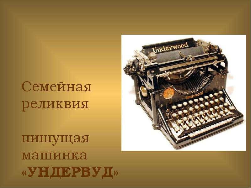 Презентация Семейная реликвия пишущая машинка «УНДЕРВУД»