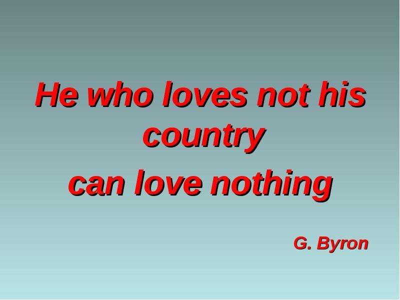 He who loves not his country can love nothing G. Byron