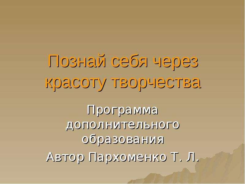 Презентация Познай себя через красоту творчества Программа дополнительного образования Автор Пархоменко Т. Л.