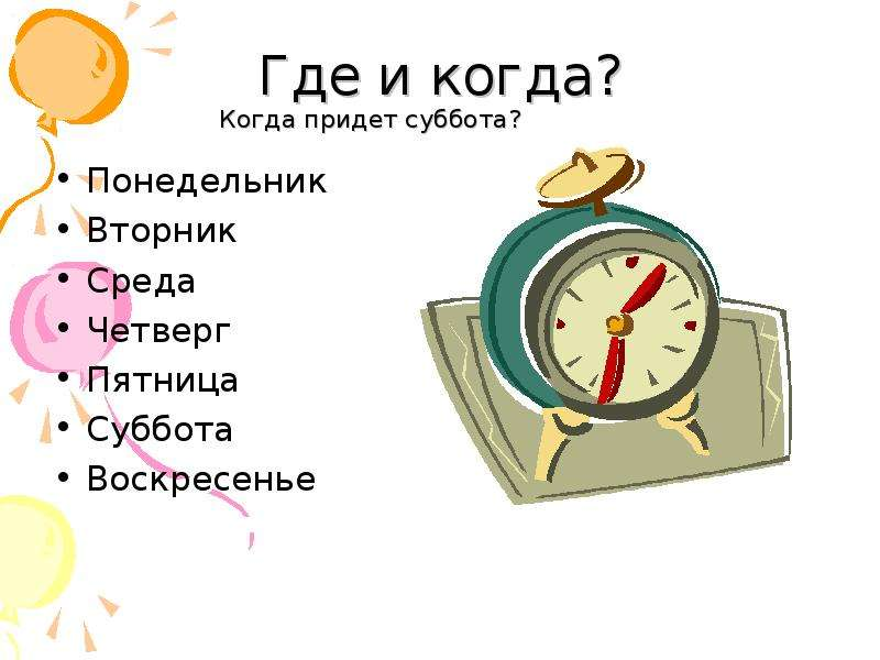 Где и когда? Когда придет суббота? Понедельник Вторник Среда Четверг Пятница Суббота Воскресенье