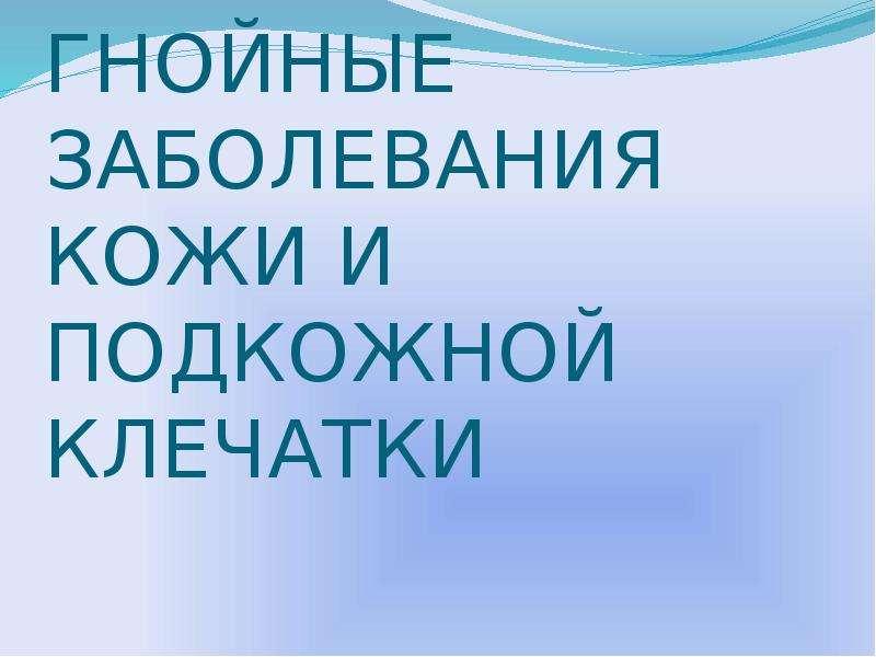 Презентация ГНОЙНЫЕ ЗАБОЛЕВАНИЯ КОЖИ И ПОДКОЖНОЙ КЛЕЧАТКИ